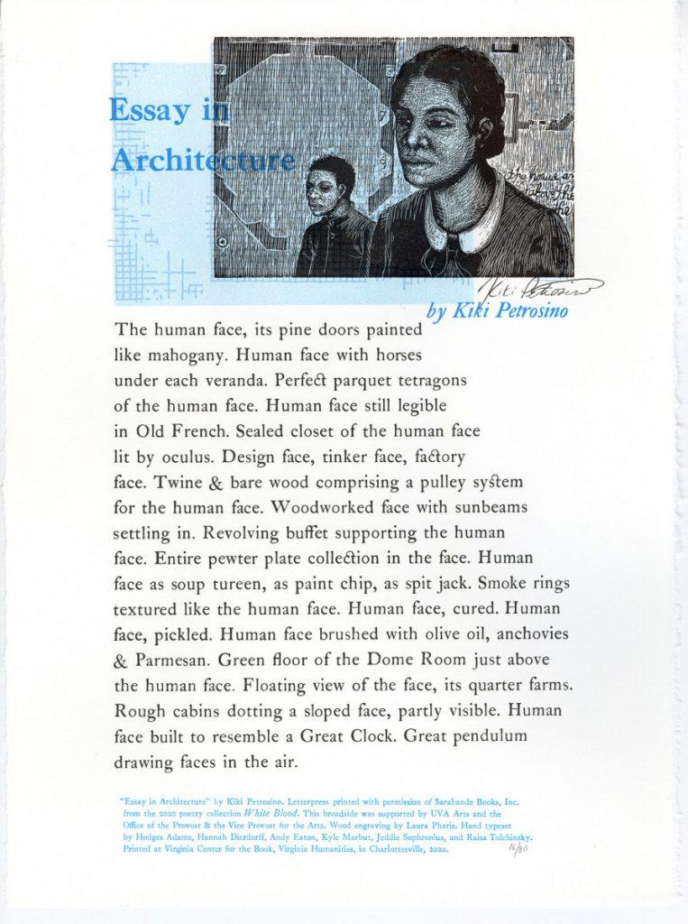 """""""Essay in Architecture"""" by Kiki Petrosino—Wood Engraving by Laura Pharis Essay in Architecture The human face, its pine doors painted like mahogany. Human face with horses under each veranda. Perfect parquet tetragons of the human face. Human face still legible in Old French. Sealed closet of the human face lit by oculus. Design face, tinker face, factory face. Twine & bare wood comprising a pulley system for the human face. Woodworked face with sunbeams settling in. Revolving buffet supporting the human face. Entire pewter plate collection in the face. Human face as soup tureen, as paint chip, as spit jack. Smoke rings textured like the human face. Human face, cured. Human face, pickled. Human face brushed with olive oil, anchovies & Parmesan. Green floor of the Dome Room just above the human face. Floating view of the face, its quarter farms. Rough cabins dotting a sloped face, partly visible. Human face built to resemble a Great Clock. Great pendulum drawing faces in the air. Colophon: """"Essay in Architecture"""" by Kiki Petrosino Letterpress printed with permission Sarabande Books, Inc from the 2020 poetry collection White Blood. This broadside was supported by UVA Arts and the Office of the Provost & the Vice Provost for the Arts. Wood engraving by Laura Pharis. Printed at Virginia Center for the Book, a program of Virginia Humanities, in Charlottesville, 2020."""